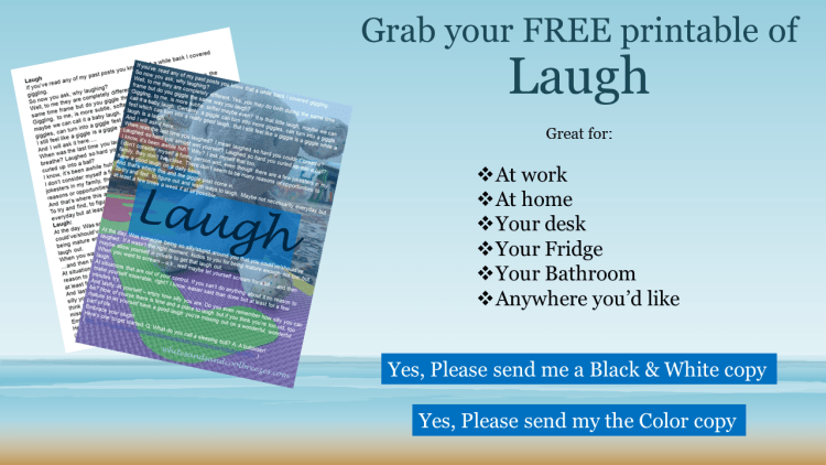 Grab your free printable of Laugh. Great for your desk or at home! Available in black and white or color.