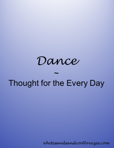 Dance - Thought for the Every Day. When was the last time you dance?