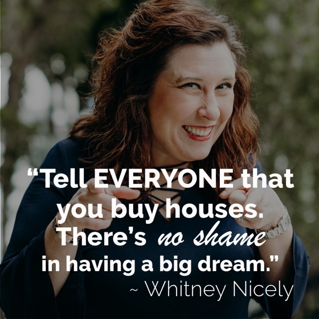 "Smiling Whitney Nicely quote ""Tell everyone that you buy houses. There's no shame in having a big dream."""