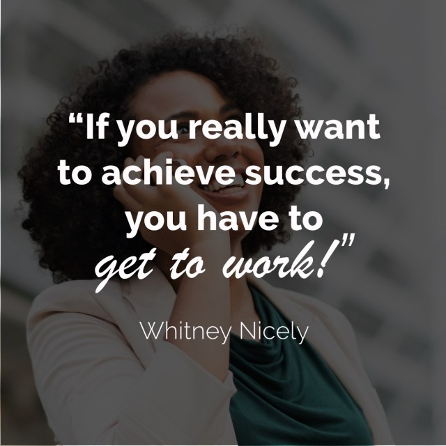 """Whitney Nicely Quote - """"If you want to achieve success, you have to get to work."""""""