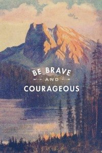 Be Brave and Courageous