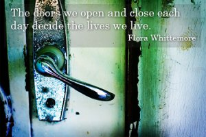 """""""The doors we open and close each day decide the lives we live."""""""
