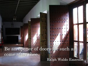 Be an opener of doors for such as come after thee. Ralph Waldo Emerson