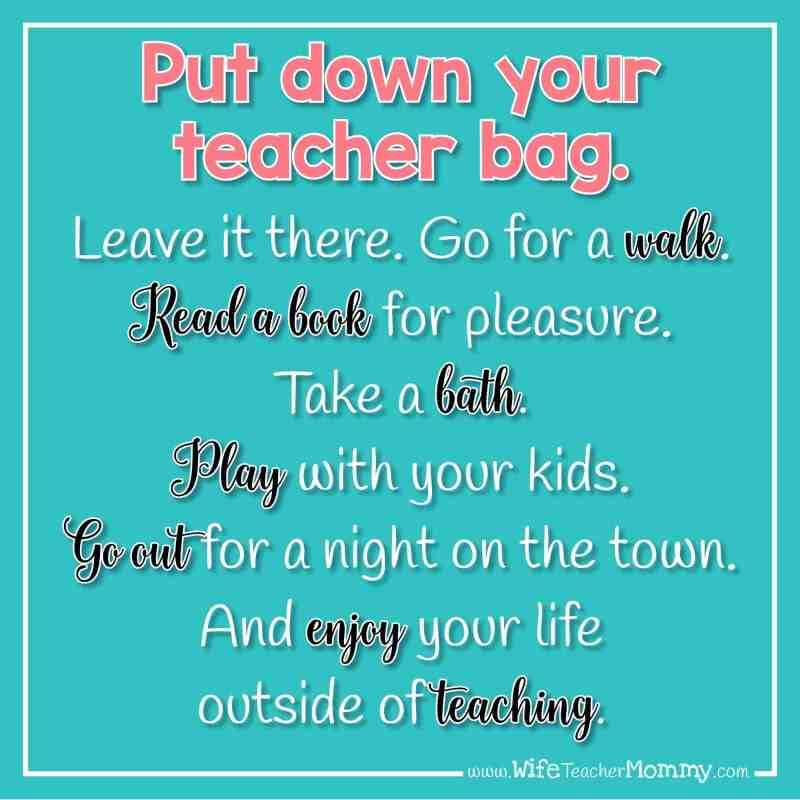 Put down your teacher bag. Leave it there. Go for a walk. Take a bath. Play with your kids. Go out for a night on the town. And enjoy your life outside of teaching.