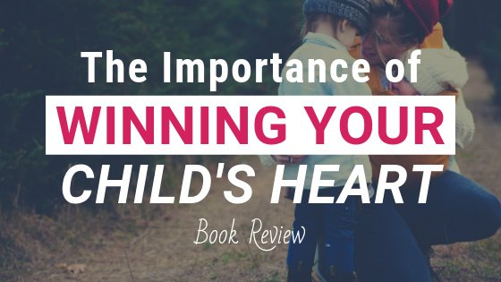 The Importance of Winning Your Child's Heart by Kathie Morrissey