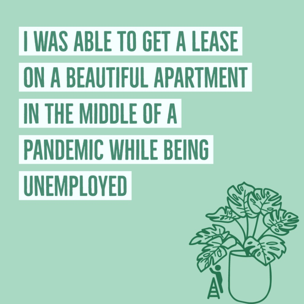 I was able to get a lease on a beautiful apartment in the middle of a pandemic while being unemployed