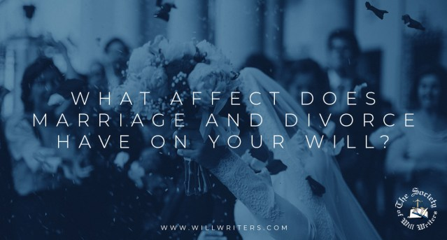 What Affect Does Marriage and Divorce Have on Your Will?