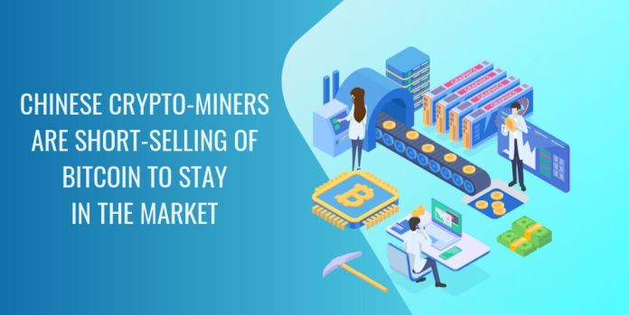 CHINESE CRYPTO-MINERS ARE SHORT-SELLING OF BITCOIN TO STAY  IN THE MARKET