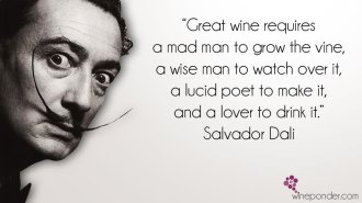"""Great wine requires a mad man to grow the vine, a wise man to watch over it, a lucid poet to make it, and a lover to drink it."" – Salvador Dali"