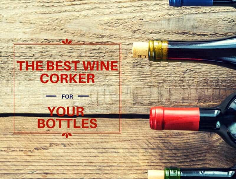 The Best Wine Corker For Your Bottles