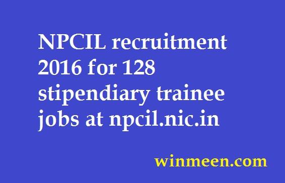 NPCIL recruitment 2016 for 128 stipendiary trainee jobs at npcil.nic.in
