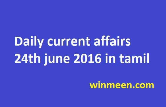 Daily current affairs 24th june 2016 in tamil