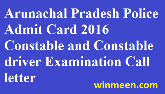 Arunachal Pradesh Police Admit Card 2016 Constable and Constable driver Examination Call Letter