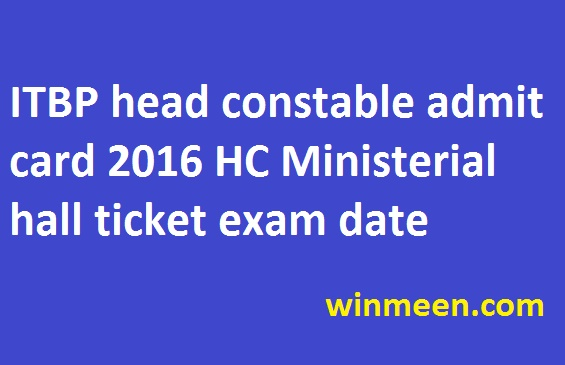 ITBP head constable admit card 2016 HC Ministerial hall ticket exam date