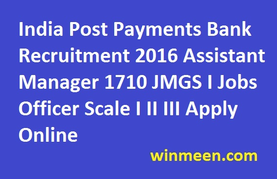 India Post Payments Bank Recruitment 2016 Assistant Manager 1710 JMGS I Jobs Officer Scale I II III Apply Online
