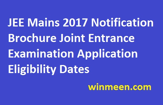 JEE Mains 2017 Notification Brochure Joint Entrance Examination Application Eligibility Dates