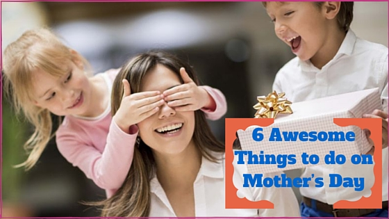 6 Awesome Things to do on Mother's Day