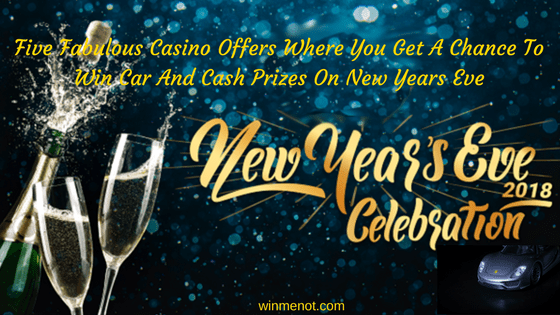 Five Fabulous Casino Offers Where You Get A Chance To Win Car And Cash Prizes On New Years Eve