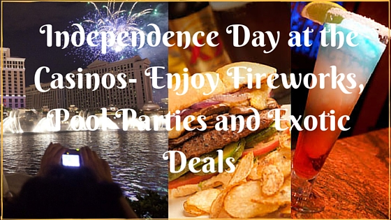 Independence Day at the Casinos- Enjoy Fireworks, Pool Parties and Exotic Deals