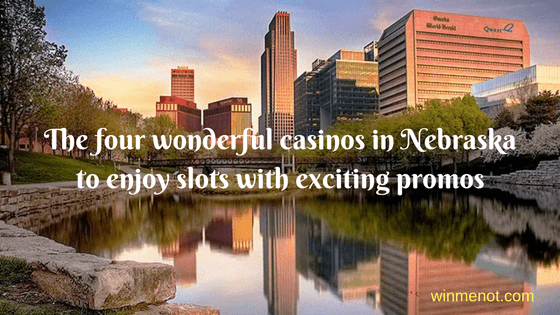 The four wonderful casinos in Nebraska to enjoy slots with exciting promos