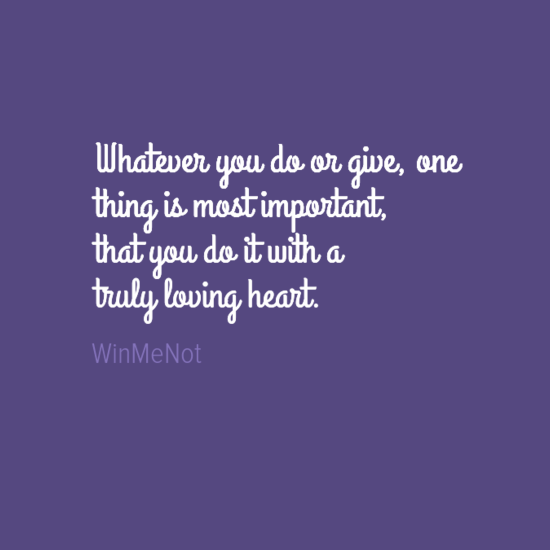Whatever you do or give, one thing is most important, that you do it with a truly loving heart.