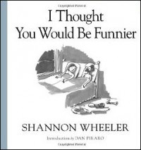 I Thought You'd Be Funnier by Shannon Wheeler