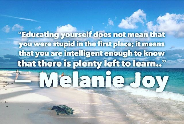 """Educating yourself does not mean that you were stupid in the first place; it means that you are intelligent enough to know that there is plenty left to learn.."" ? Melanie Joy"