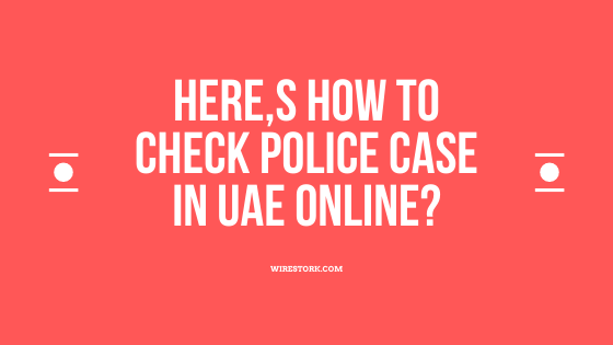 Here,s how to check police case in uae online?