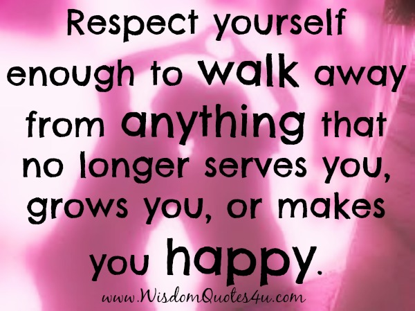 Walk away from anything that no longer makes you happy  Wisdom Quotes