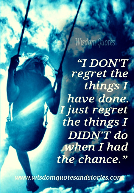Wen Had Regret Have I Didnt Chance Things Done I Things Do I Dont Regret I I