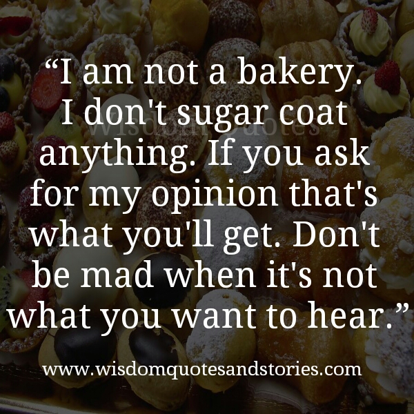 If You Ask For My Opinion You Will Get It Without Sugar Coating Wisdom