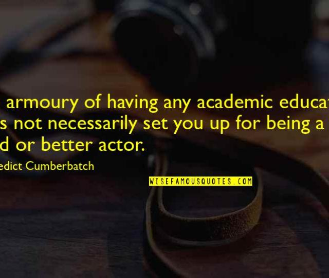 Good Academic Quotes By Benedict Cumberbatch The Armoury Of Having Any Academic Education Does