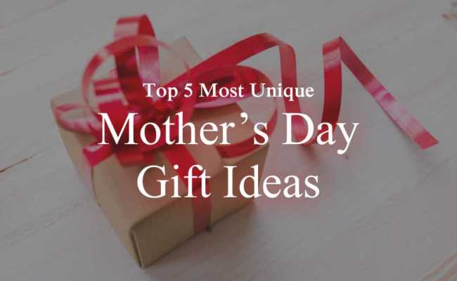 5 Most Unique Mother S Day Gift Ideas Presents For 2018
