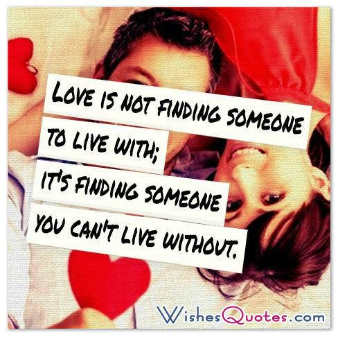 Love is not finding someone to live with; it's finding someone you can't live without.