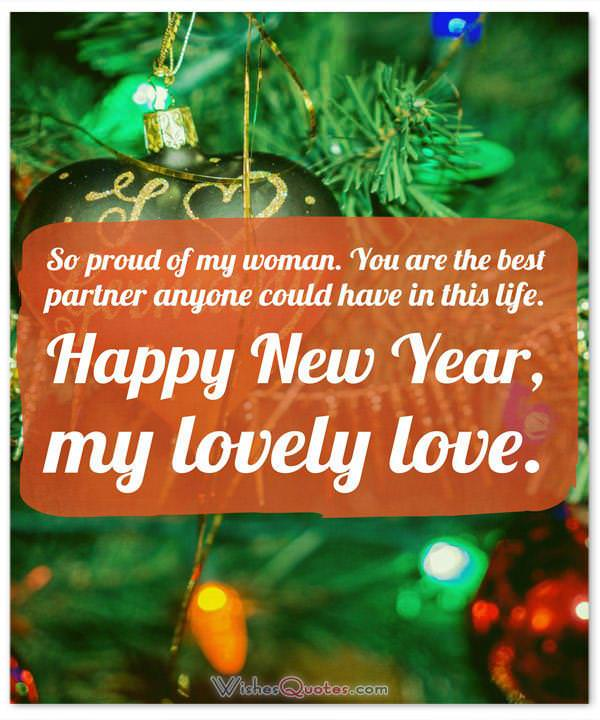 Happy New Year Messages for Her: So proud of my woman. You are the best partner anyone could have in this life. Happy New Year, my lovely love.