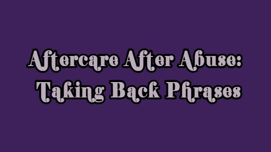 Aftercare After Abuse: Taking Back Phrases