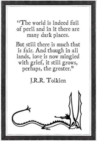 The world is indeed full of peril and in it there are many dark places. But still there is much that is fair. And though in all lands, love is now mingled with grief, it still grows, perhaps, the greater. -J.R.R. Tolkien
