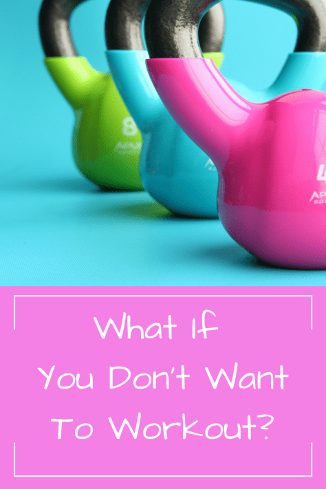 What If You Don't Want To Workout?