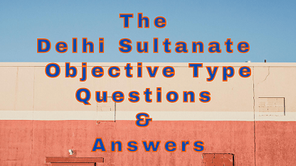 The Delhi Sultanate Objective Type Questions & Answers