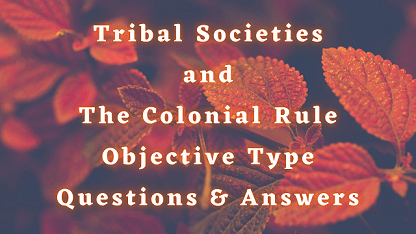 Tribal Societies and The Colonial Rule Objective Type Questions & Answers