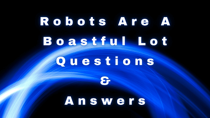 Robots Are A Boastful Lot Questions & Answers
