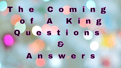 The Coming of A King Questions & Answers