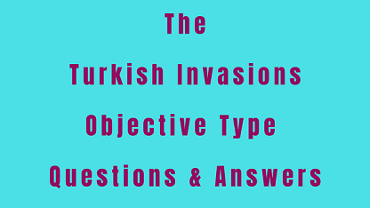The Turkish Invasions Objective Type Questions & Answers