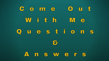 Come Out With Me Questions & Answers