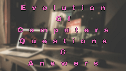 Evolution Of Computers Questions & Answers