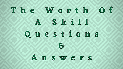 The Worth Of A Skill Questions & Answers