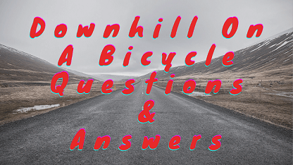 Downhill On A Bicycle Questions & Answers