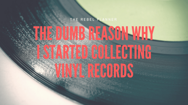 The Dumb Reason Why I Started Collecting Vinyl Records | The Rebel Planner