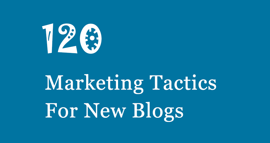 120 Marketing Tactics For New Blogs