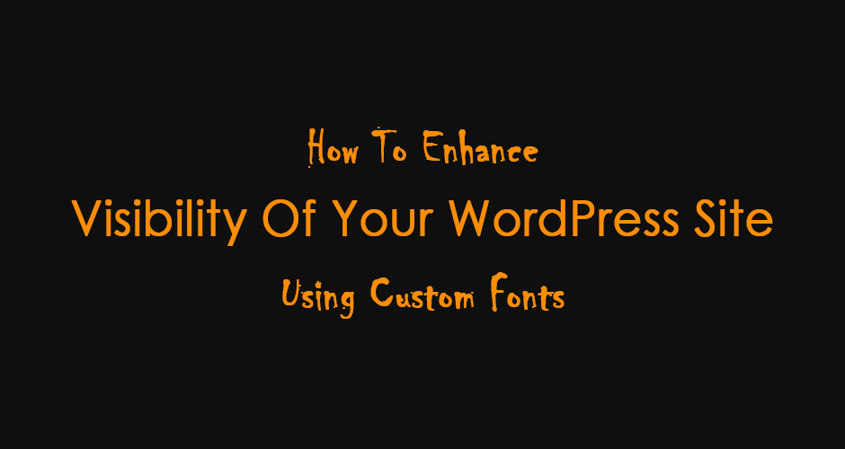 How To Enhance Visibility Of Your WordPress Site Using Custom Fonts